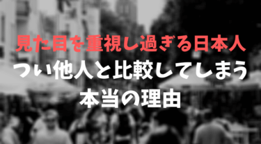 見た目を重視し過ぎる日本人+つい他人と比較してしまう本当の理由