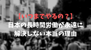 【いつまでやるの?】日本の長時間労働が永遠に解決しない本当の理由